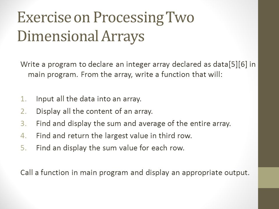 Exercise on Processing Two Dimensional Arrays Write a program to declare an integer array declared as data[5][6] in main program.
