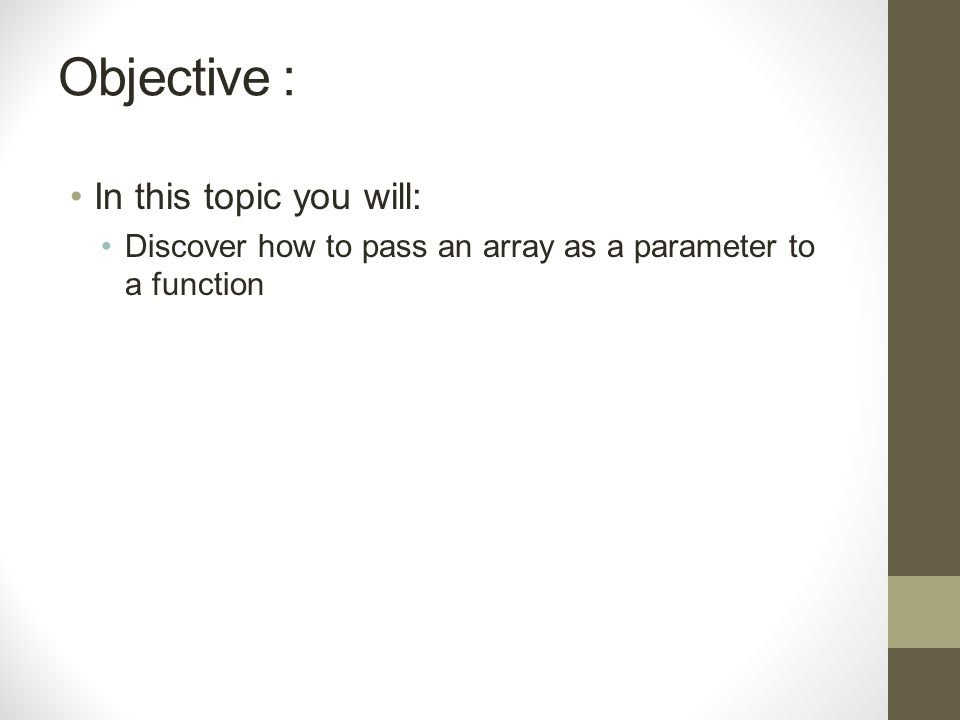 Objective : In this topic you will: Discover how to pass an array as a parameter to a function