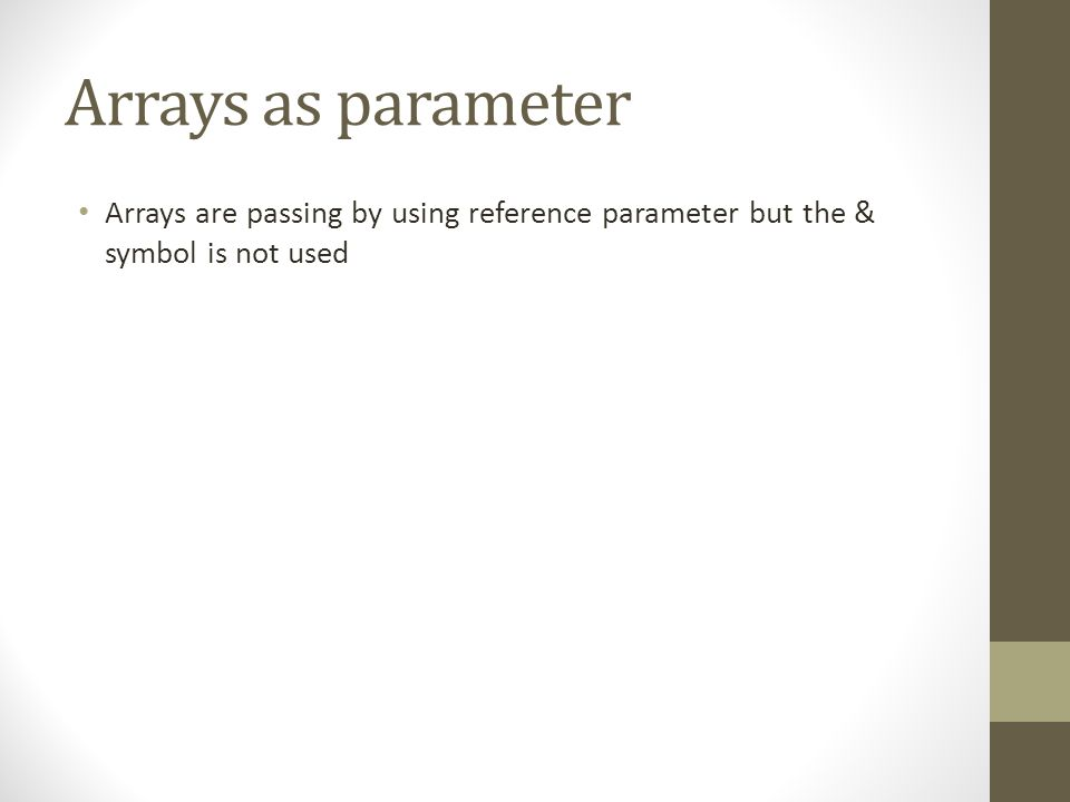 Arrays as parameter Arrays are passing by using reference parameter but the & symbol is not used