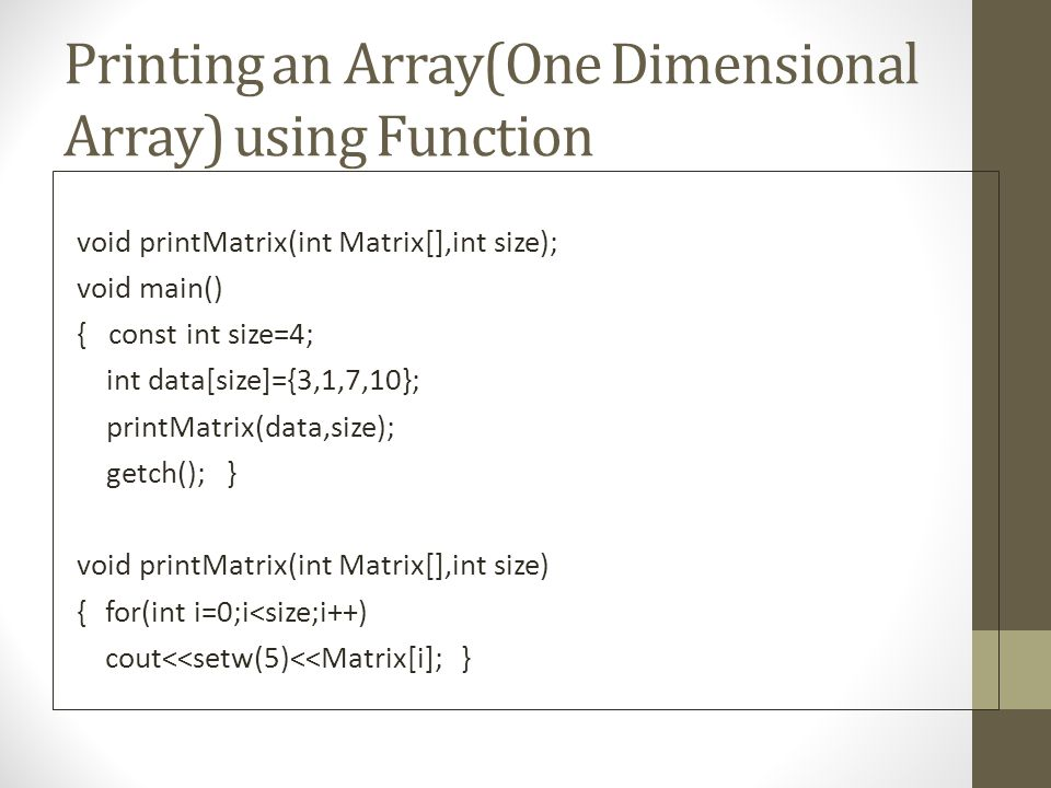 Printing an Array(One Dimensional Array) using Function void printMatrix(int Matrix[],int size); void main() { const int size=4; int data[size]={3,1,7