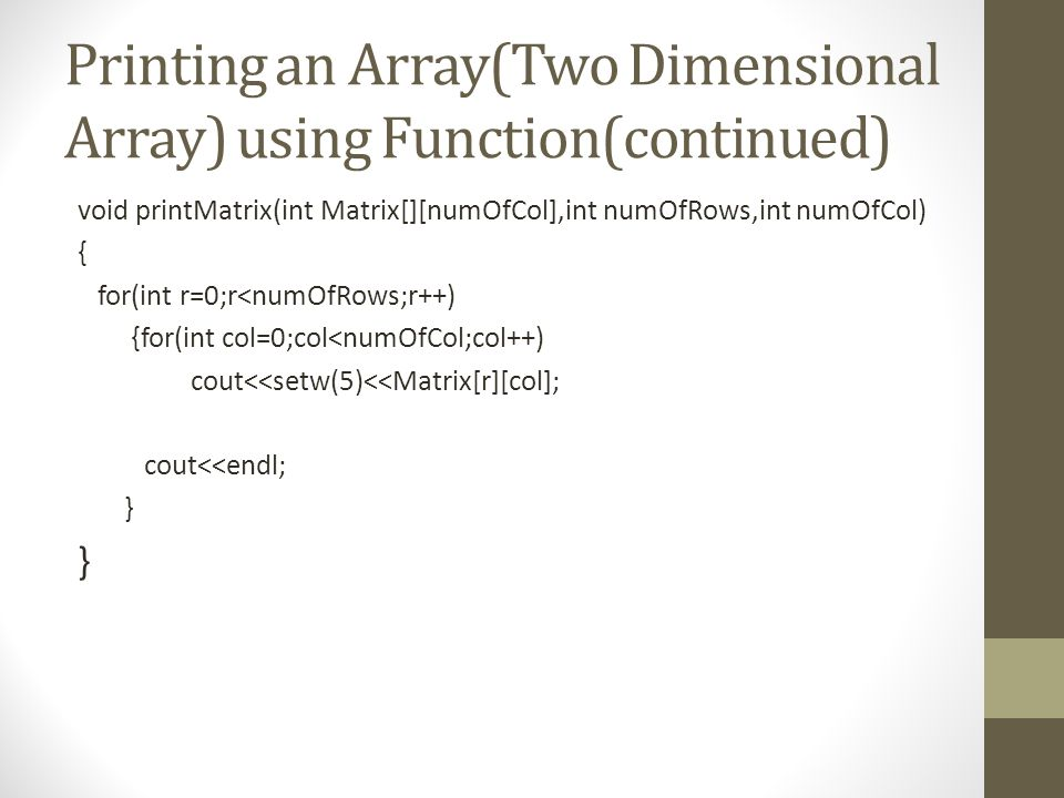 Printing an Array(Two Dimensional Array) using Function(continued) void printMatrix(int Matrix[][numOfCol],int numOfRows,int numOfCol) { for(int r=0;r<numOfRows;r++) {for(int col=0;col<numOfCol;col++) cout<<setw(5)<<Matrix[r][col]; cout<<endl; }