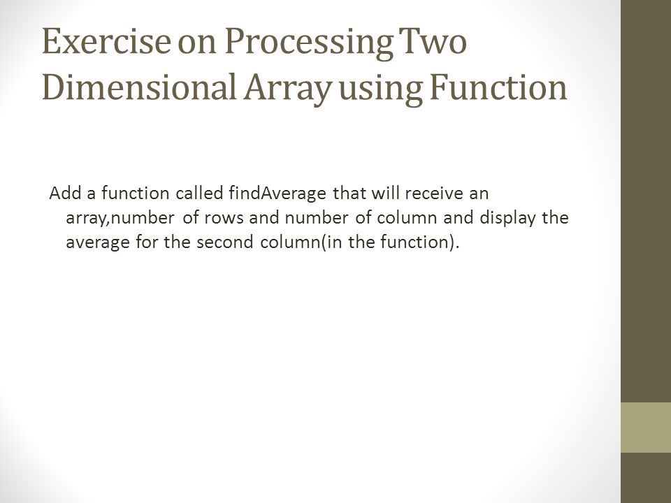 Exercise on Processing Two Dimensional Array using Function Add a function called findAverage that will receive an array,number of rows and number of