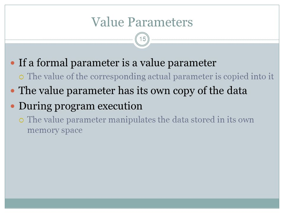 Value Parameters 15 If a formal parameter is a value parameter  The value of the corresponding actual parameter is copied into it The value parameter has its own copy of the data During program execution  The value parameter manipulates the data stored in its own memory space