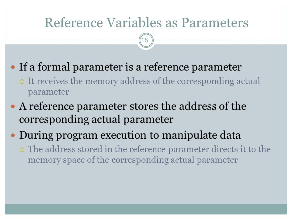 Reference Variables as Parameters 18 If a formal parameter is a reference parameter  It receives the memory address of the corresponding actual parameter A reference parameter stores the address of the corresponding actual parameter During program execution to manipulate data  The address stored in the reference parameter directs it to the memory space of the corresponding actual parameter