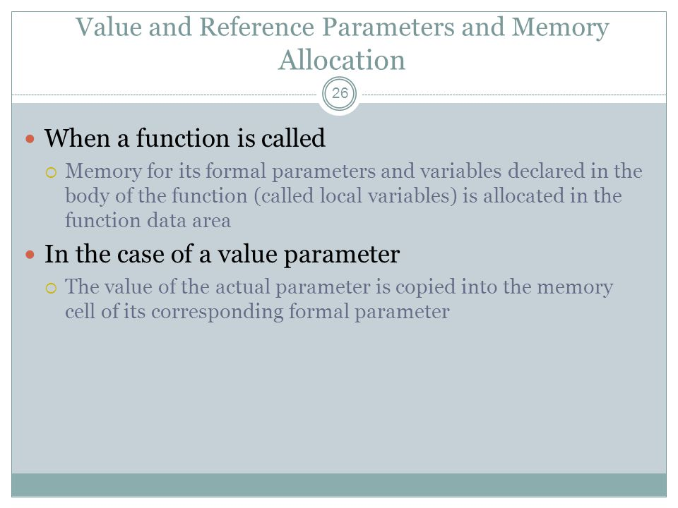 Value and Reference Parameters and Memory Allocation 26 When a function is called  Memory for its formal parameters and variables declared in the body of the function (called local variables) is allocated in the function data area In the case of a value parameter  The value of the actual parameter is copied into the memory cell of its corresponding formal parameter