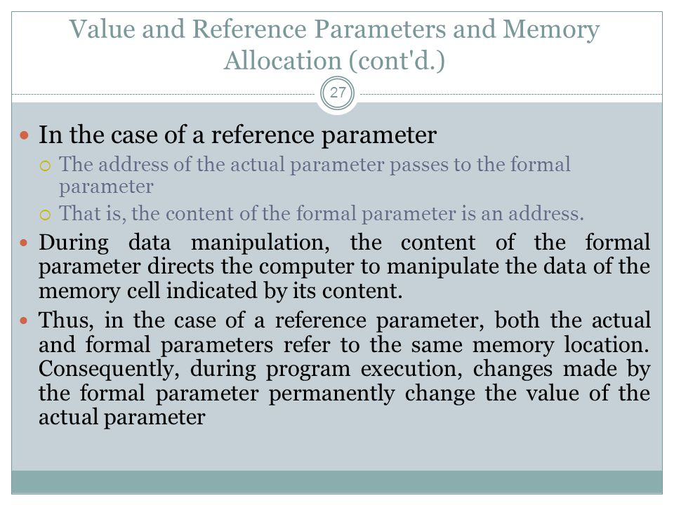 Value and Reference Parameters and Memory Allocation (cont d.) 27 In the case of a reference parameter  The address of the actual parameter passes to the formal parameter  That is, the content of the formal parameter is an address.