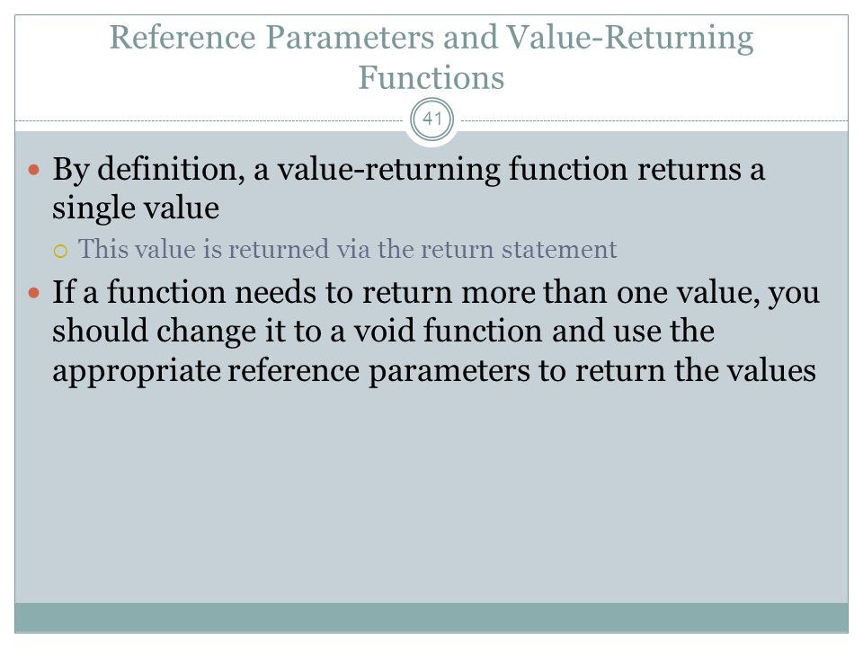 Reference Parameters and Value-Returning Functions 41 By definition, a value-returning function returns a single value  This value is returned via the return statement If a function needs to return more than one value, you should change it to a void function and use the appropriate reference parameters to return the values