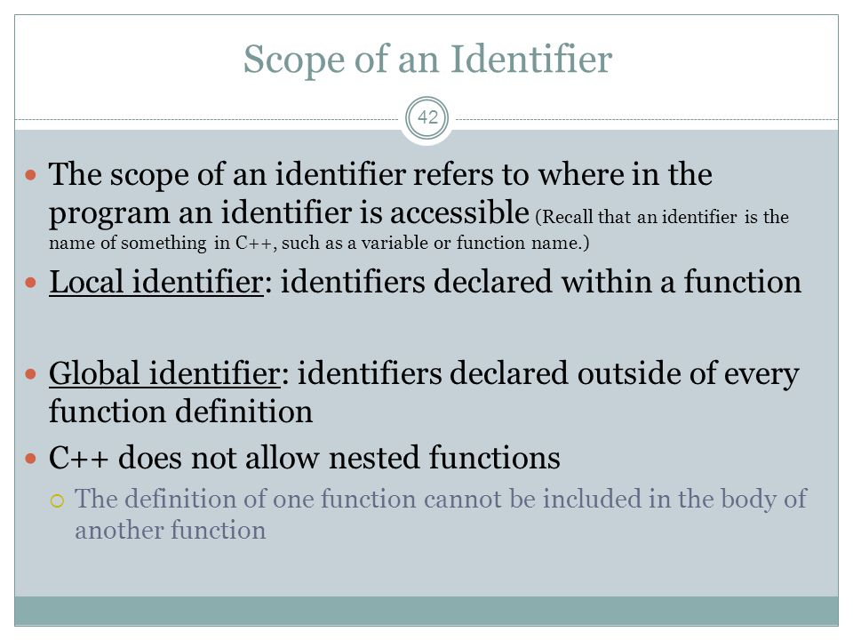 Scope of an Identifier 42 The scope of an identifier refers to where in the program an identifier is accessible (Recall that an identifier is the name of something in C++, such as a variable or function name.) Local identifier: identifiers declared within a function Global identifier: identifiers declared outside of every function definition C++ does not allow nested functions  The definition of one function cannot be included in the body of another function