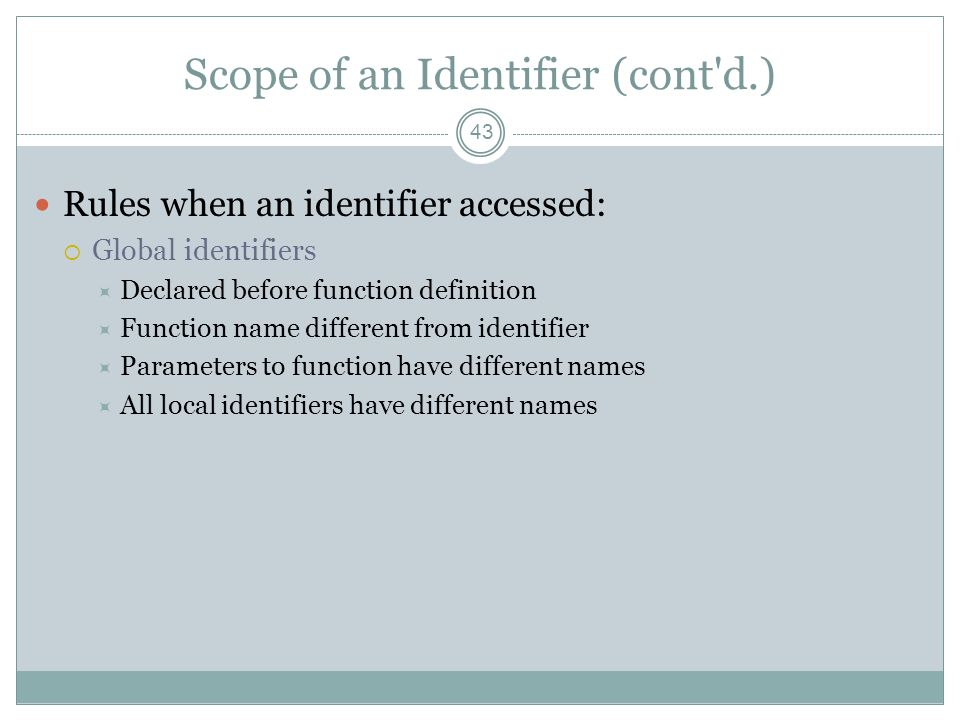 Scope of an Identifier (cont d.) 43 Rules when an identifier accessed:  Global identifiers  Declared before function definition  Function name different from identifier  Parameters to function have different names  All local identifiers have different names