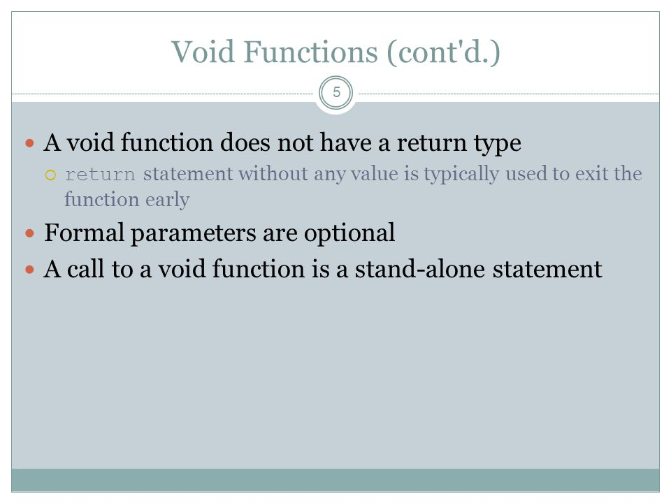 Void Functions (cont d.) 5 A void function does not have a return type  return statement without any value is typically used to exit the function early Formal parameters are optional A call to a void function is a stand-alone statement
