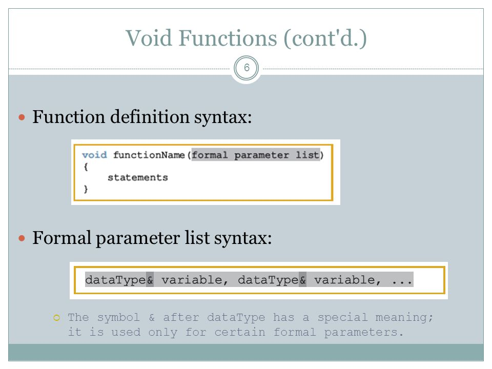 Void Functions (cont d.) 6 Function definition syntax: Formal parameter list syntax:  The symbol & after dataType has a special meaning; it is used only for certain formal parameters.