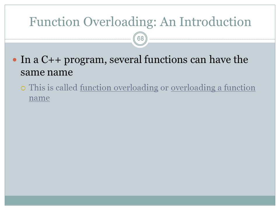 Function Overloading: An Introduction 68 In a C++ program, several functions can have the same name  This is called function overloading or overloading a function name