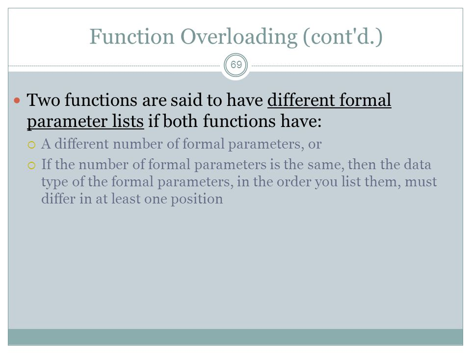 Function Overloading (cont d.) 69 Two functions are said to have different formal parameter lists if both functions have:  A different number of formal parameters, or  If the number of formal parameters is the same, then the data type of the formal parameters, in the order you list them, must differ in at least one position