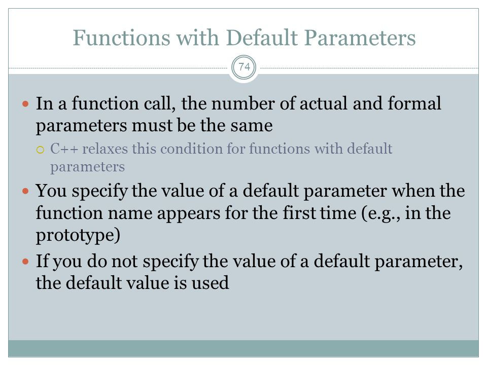Functions with Default Parameters 74 In a function call, the number of actual and formal parameters must be the same  C++ relaxes this condition for functions with default parameters You specify the value of a default parameter when the function name appears for the first time (e.g., in the prototype) If you do not specify the value of a default parameter, the default value is used