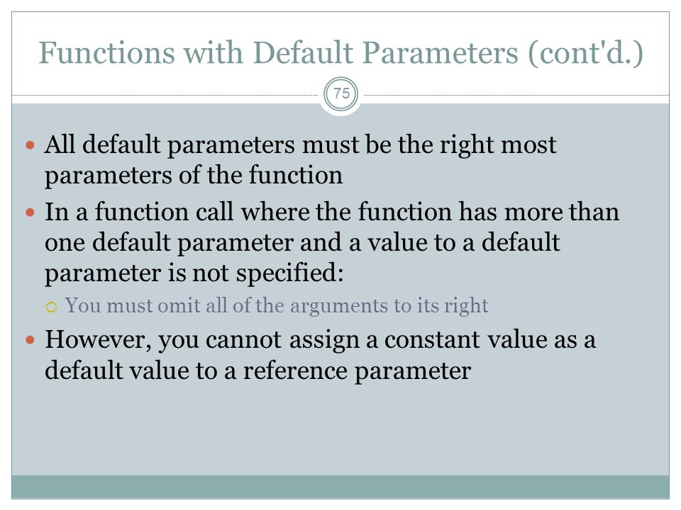 Functions with Default Parameters (cont d.) 75 All default parameters must be the right most parameters of the function In a function call where the function has more than one default parameter and a value to a default parameter is not specified:  You must omit all of the arguments to its right However, you cannot assign a constant value as a default value to a reference parameter
