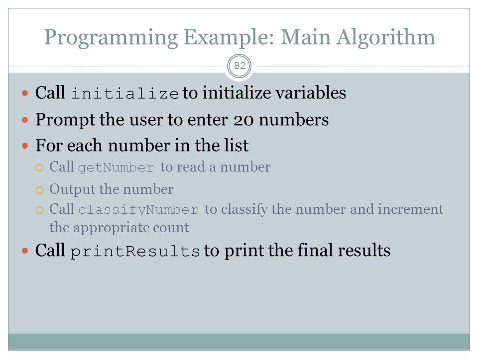 Programming Example: Main Algorithm 82 Call initialize to initialize variables Prompt the user to enter 20 numbers For each number in the list  Call getNumber to read a number  Output the number  Call classifyNumber to classify the number and increment the appropriate count Call printResults to print the final results