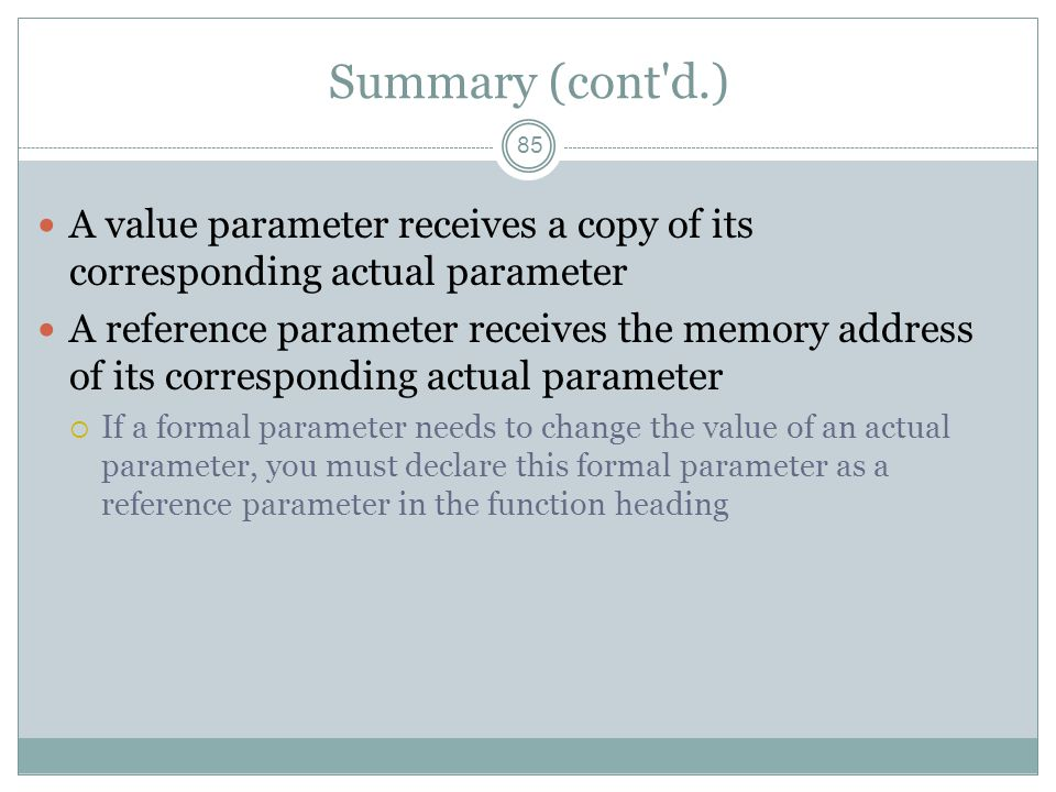 Summary (cont d.) 85 A value parameter receives a copy of its corresponding actual parameter A reference parameter receives the memory address of its corresponding actual parameter  If a formal parameter needs to change the value of an actual parameter, you must declare this formal parameter as a reference parameter in the function heading
