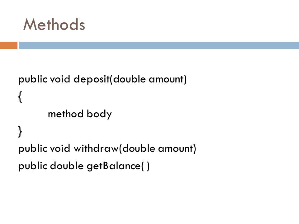 Methods public void deposit(double amount) { method body } public void withdraw(double amount) public double getBalance( )