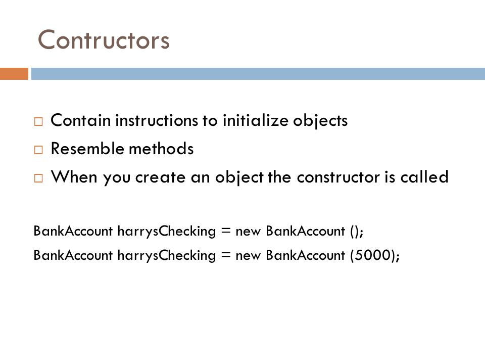 Contructors  Contain instructions to initialize objects  Resemble methods  When you create an object the constructor is called BankAccount harrysChecking = new BankAccount (); BankAccount harrysChecking = new BankAccount (5000);