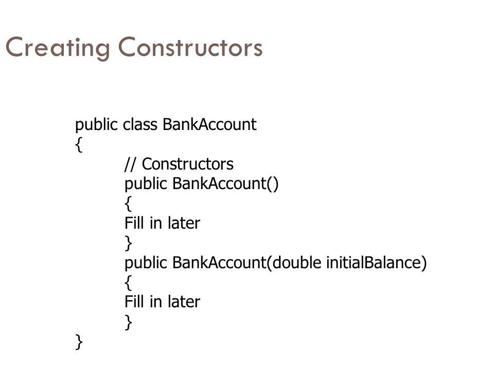 Creating Constructors public class BankAccount { // Constructors public BankAccount() { Fill in later } public BankAccount(double initialBalance) { Fill in later }