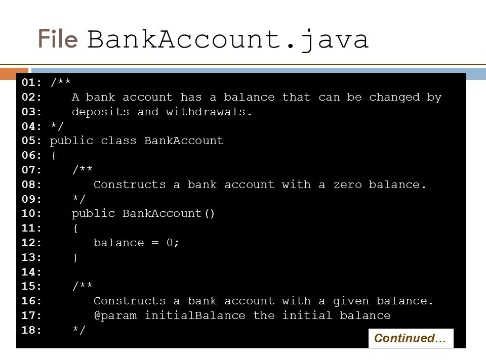 File BankAccount.java 01: /** 02: A bank account has a balance that can be changed by 03: deposits and withdrawals.