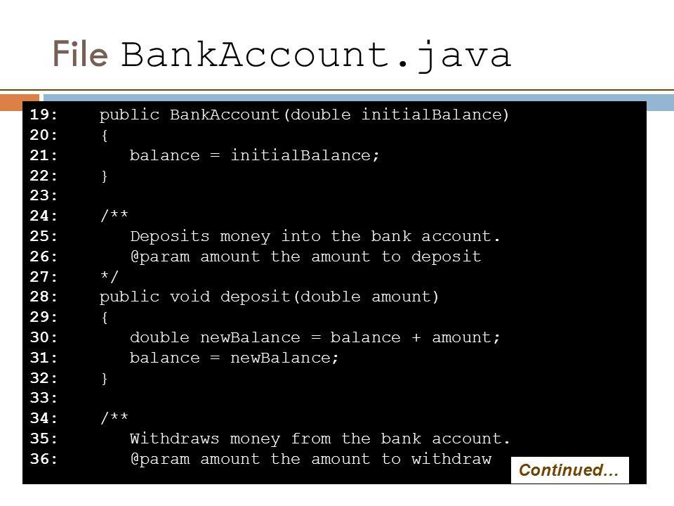 File BankAccount.java 19: public BankAccount(double initialBalance) 20: { 21: balance = initialBalance; 22: } 23: 24: /** 25: Deposits money into the bank account.