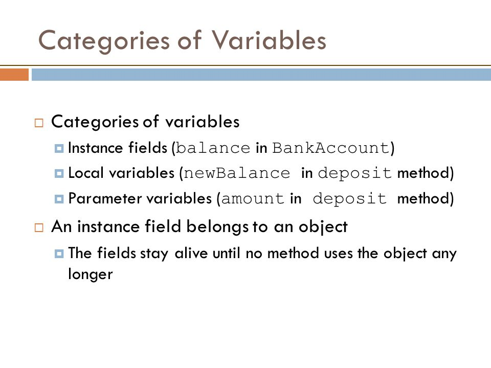 Categories of Variables  Categories of variables  Instance fields ( balance in BankAccount )  Local variables ( newBalance in deposit method)  Parameter variables ( amount in deposit method)  An instance field belongs to an object  The fields stay alive until no method uses the object any longer
