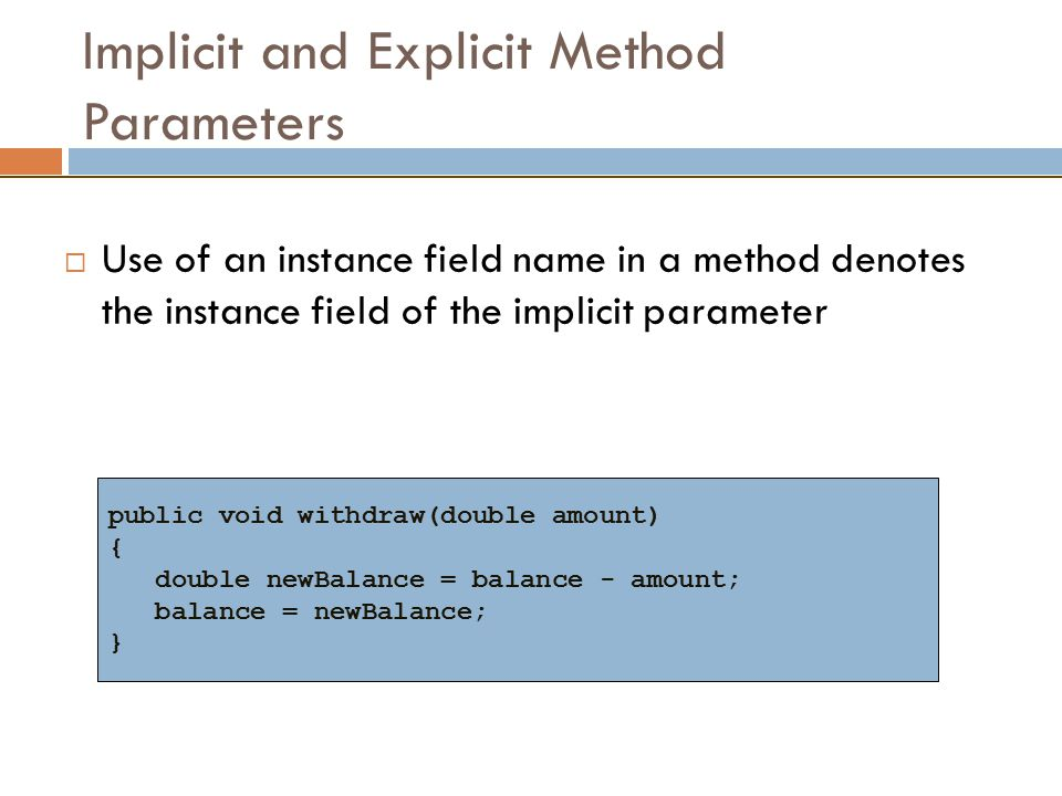 Implicit and Explicit Method Parameters  Use of an instance field name in a method denotes the instance field of the implicit parameter public void withdraw(double amount) { double newBalance = balance - amount; balance = newBalance; }
