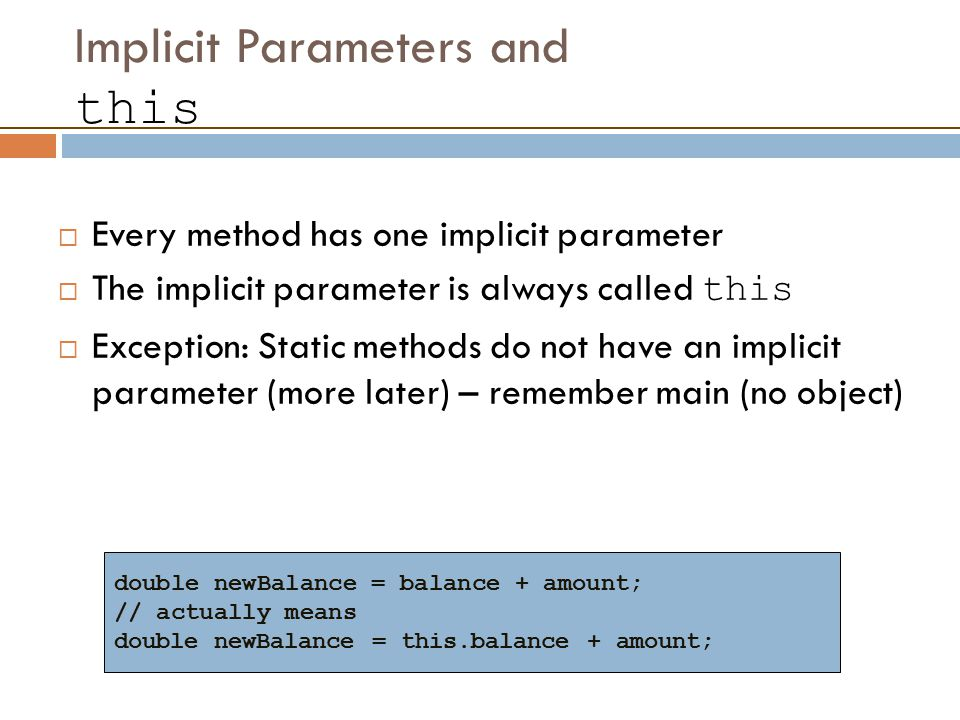 Implicit Parameters and this  Every method has one implicit parameter  The implicit parameter is always called this  Exception: Static methods do not have an implicit parameter (more later) – remember main (no object) double newBalance = balance + amount; // actually means double newBalance = this.balance + amount;