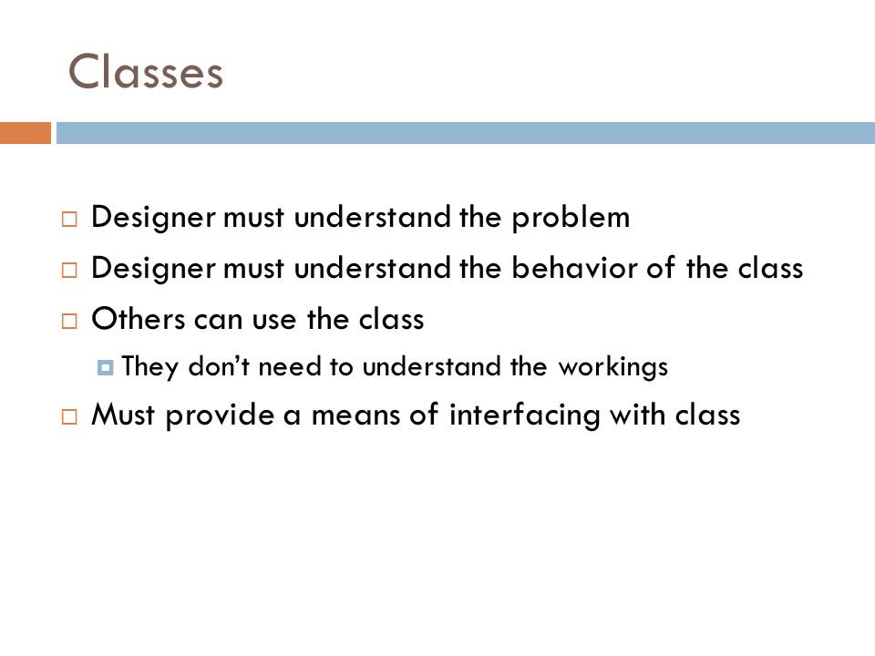 Classes  Designer must understand the problem  Designer must understand the behavior of the class  Others can use the class  They don't need to understand the workings  Must provide a means of interfacing with class