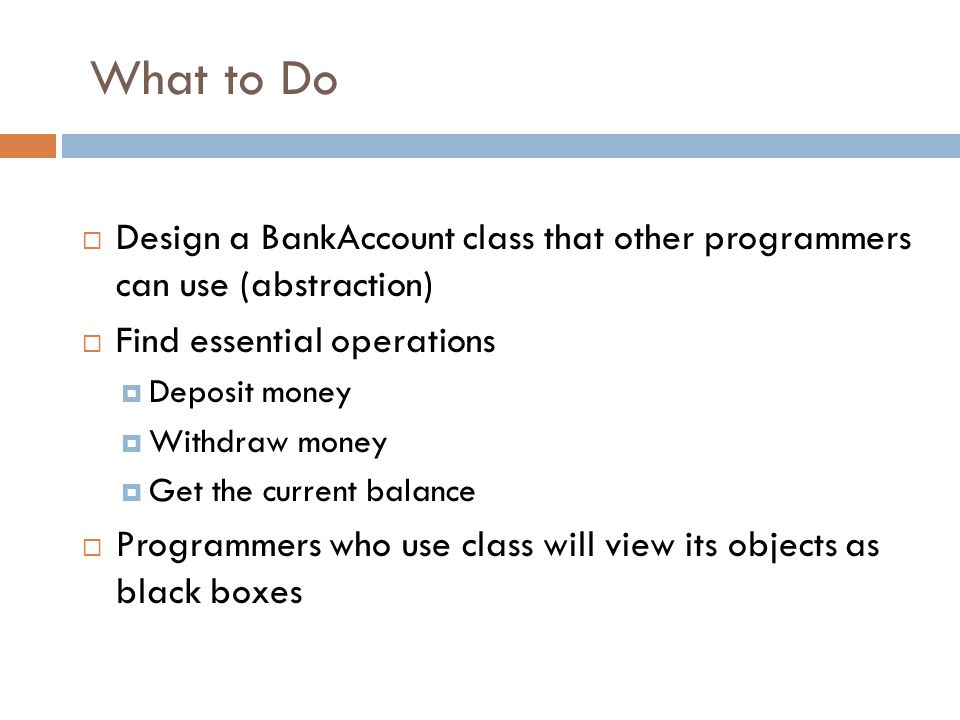 What to Do  Design a BankAccount class that other programmers can use (abstraction)  Find essential operations  Deposit money  Withdraw money  Get the current balance  Programmers who use class will view its objects as black boxes