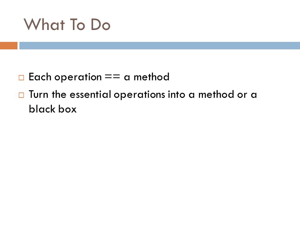 What To Do  Each operation == a method  Turn the essential operations into a method or a black box