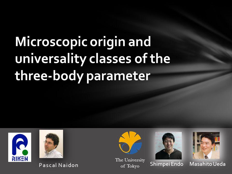 Pascal Naidon Microscopic origin and universality classes of the three-body parameter Shimpei Endo Masahito Ueda The University of Tokyo