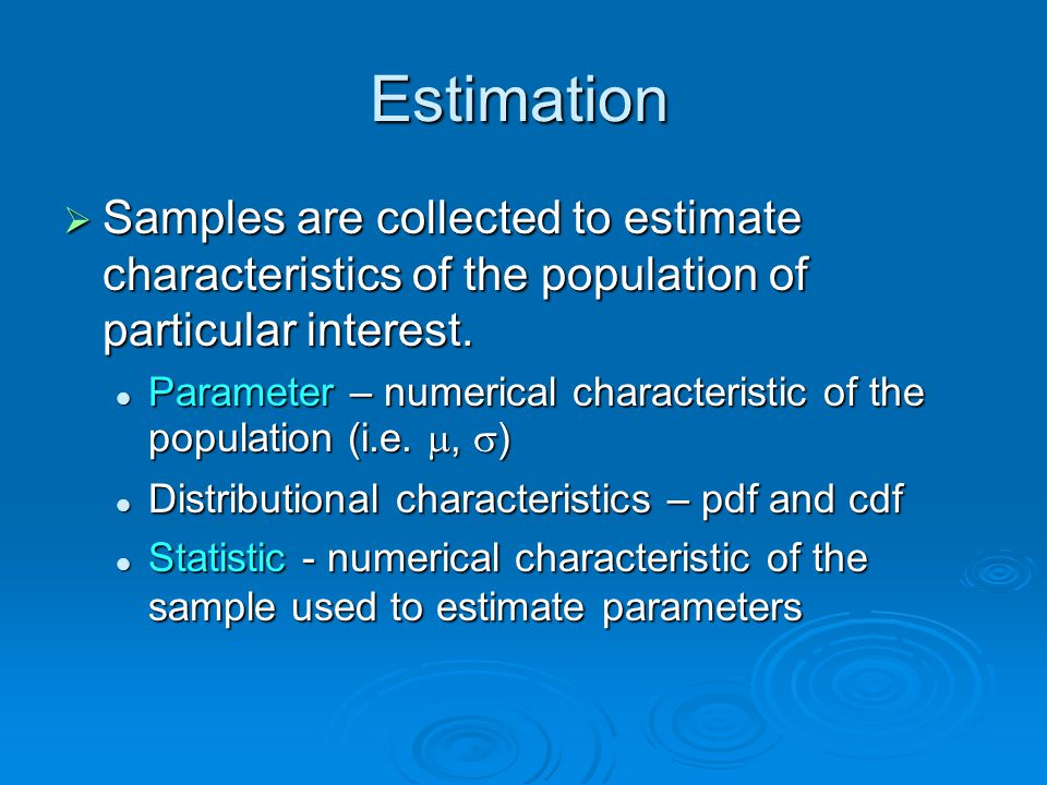 Estimation  Samples are collected to estimate characteristics of the population of particular interest.