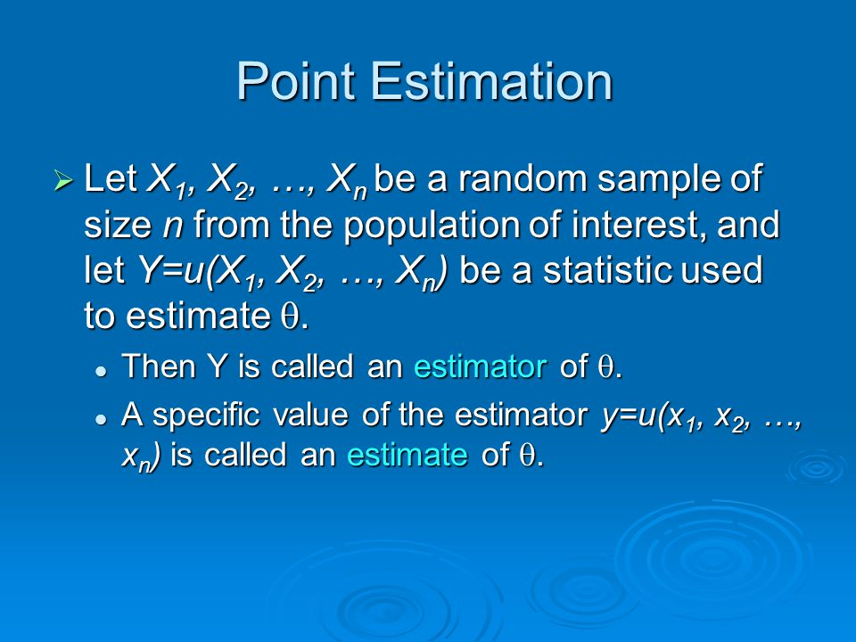 Point Estimation  Let X 1, X 2, …, X n be a random sample of size n from the population of interest, and let Y=u(X 1, X 2, …, X n ) be a statistic used to estimate .