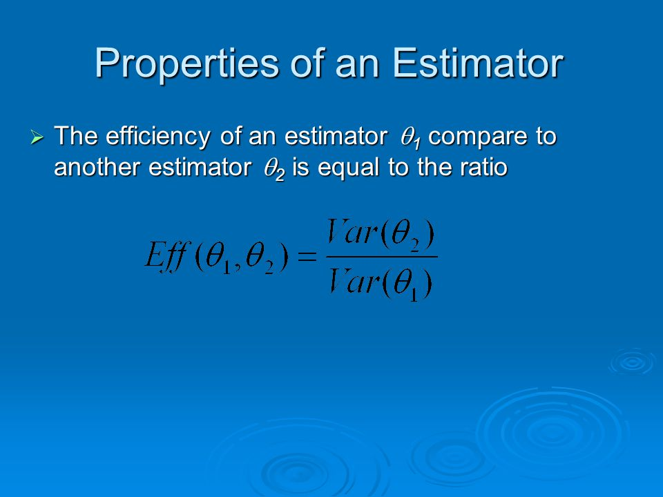 Properties of an Estimator  The efficiency of an estimator  1 compare to another estimator  2 is equal to the ratio
