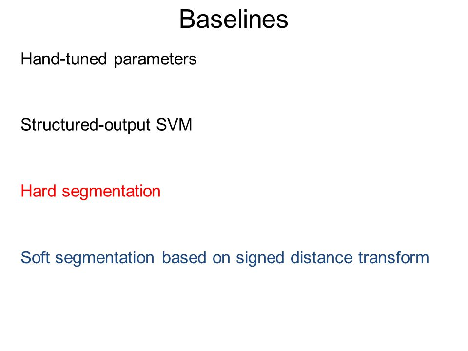 Baselines Hand-tuned parameters Structured-output SVM Soft segmentation based on signed distance transform Hard segmentation