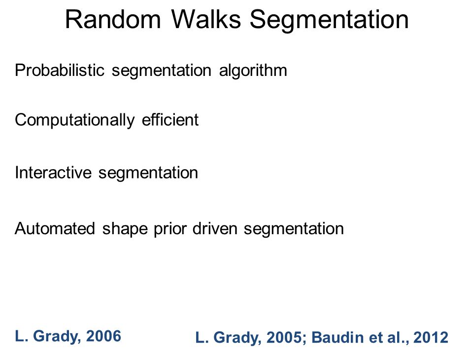 Random Walks Segmentation Probabilistic segmentation algorithm Computationally efficient Interactive segmentation Automated shape prior driven segmentation L.