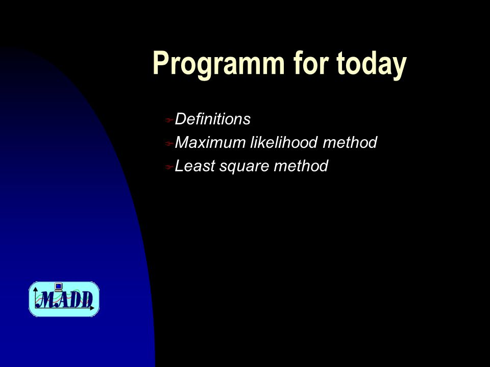 Programm for today F Definitions F Maximum likelihood method F Least square method