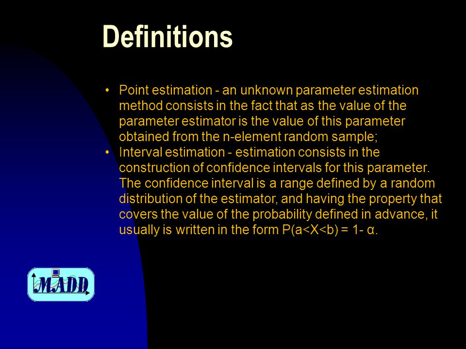 Definitions Point estimation - an unknown parameter estimation method consists in the fact that as the value of the parameter estimator is the value of this parameter obtained from the n-element random sample; Interval estimation - estimation consists in the construction of confidence intervals for this parameter.