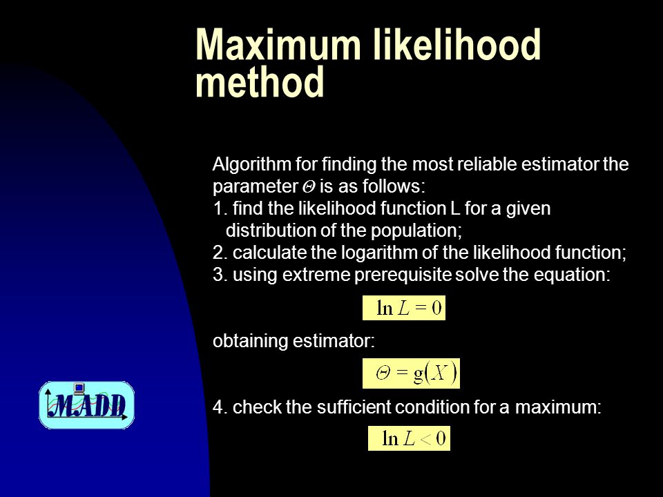 Maximum likelihood method Algorithm for finding the most reliable estimator the parameter Θ is as follows: 1.