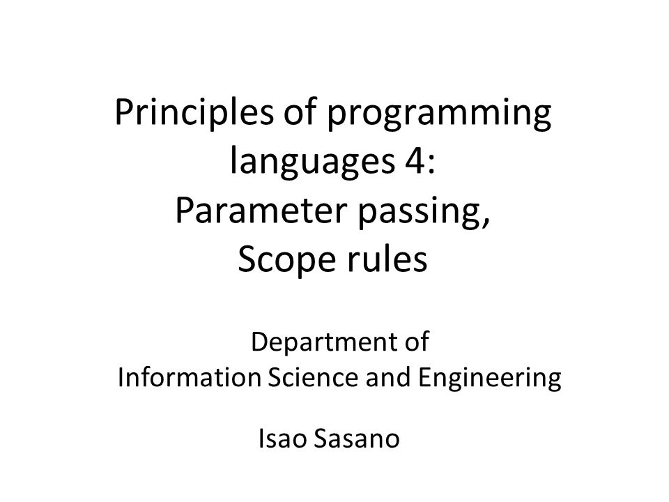 Principles of programming languages 4: Parameter passing, Scope rules Department of Information Science and Engineering Isao Sasano