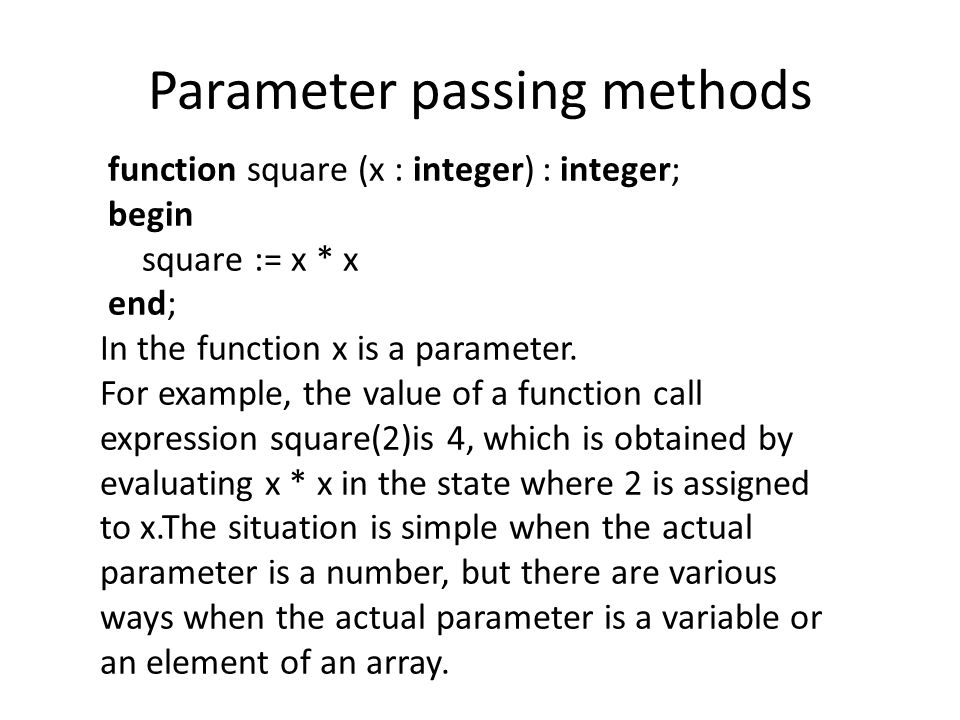 Parameter passing methods function square (x : integer) : integer; begin square := x * x end; In the function x is a parameter.