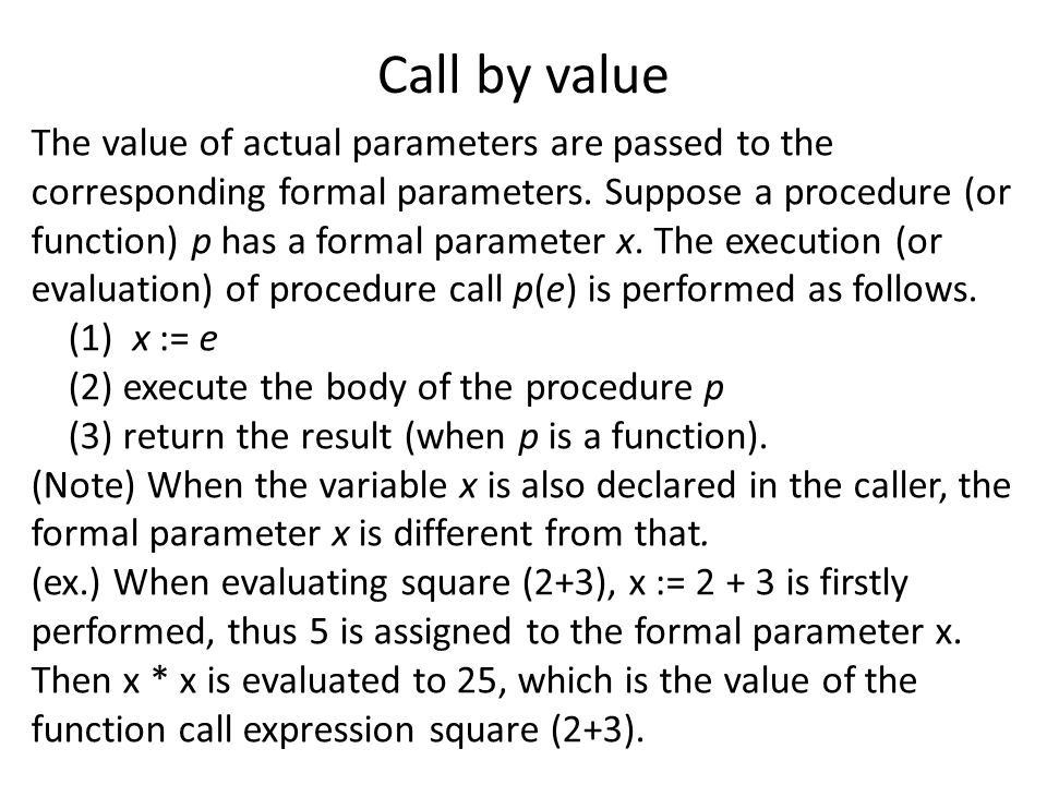 Call by value The value of actual parameters are passed to the corresponding formal parameters.