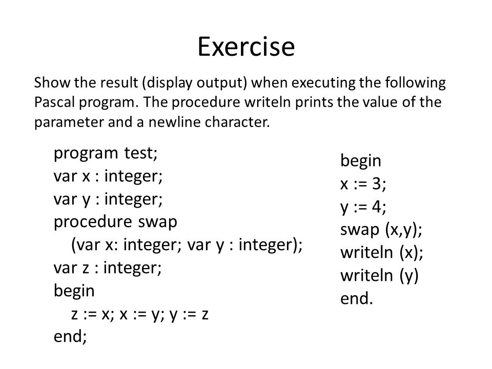 Exercise program test; var x : integer; var y : integer; procedure swap (var x: integer; var y : integer); var z : integer; begin z := x; x := y; y := z end; begin x := 3; y := 4; swap (x,y); writeln (x); writeln (y) end.