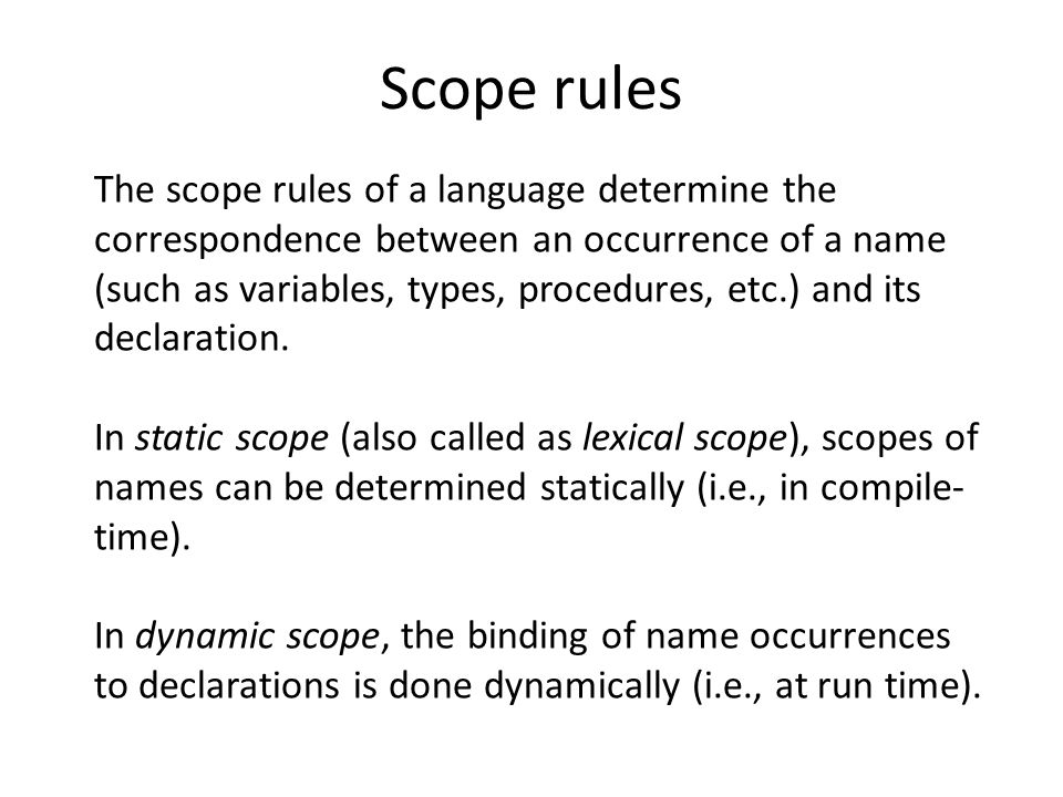 Scope rules The scope rules of a language determine the correspondence between an occurrence of a name (such as variables, types, procedures, etc.) and its declaration.