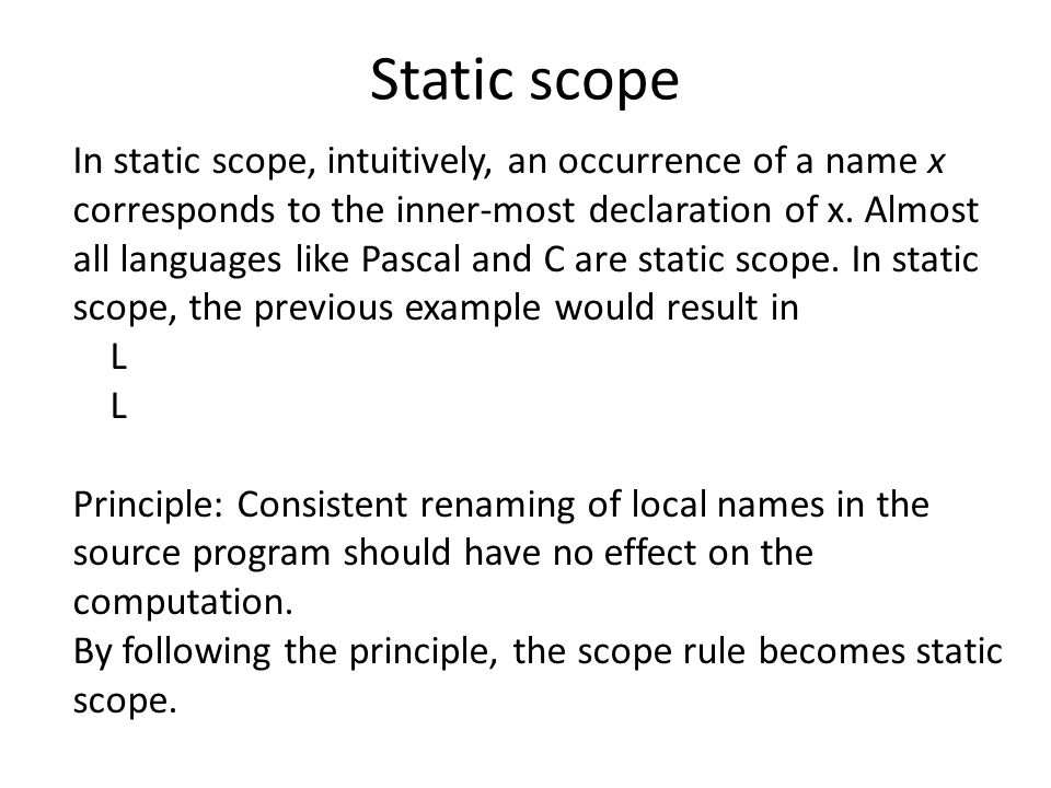 Static scope In static scope, intuitively, an occurrence of a name x corresponds to the inner-most declaration of x.