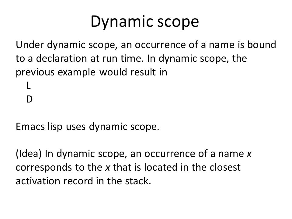 Dynamic scope Under dynamic scope, an occurrence of a name is bound to a declaration at run time.