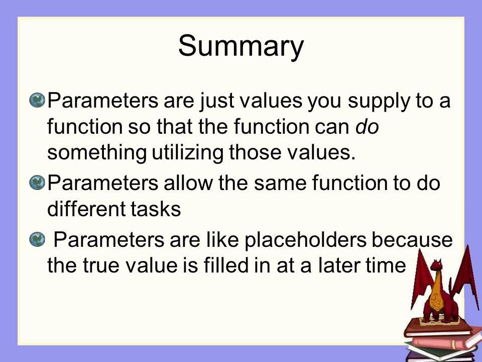 Summary Parameters are just values you supply to a function so that the function can do something utilizing those values.
