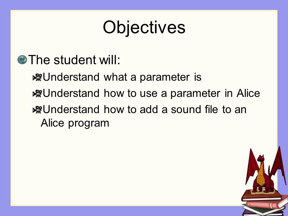 Objectives The student will: Understand what a parameter is Understand how to use a parameter in Alice Understand how to add a sound file to an Alice program